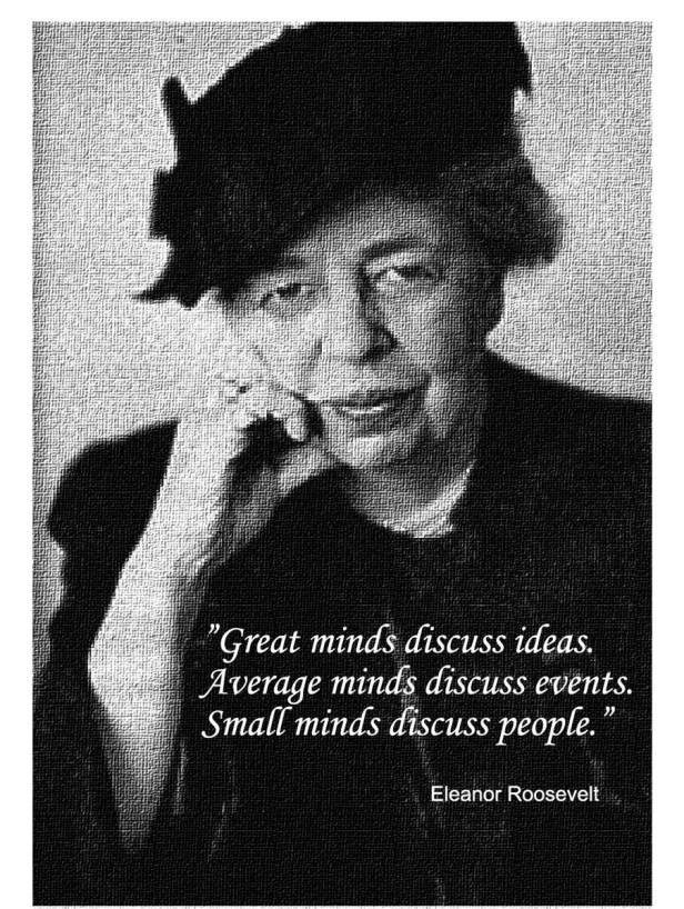 """Great minds discuss ideas. Average minds discuss events. Small minds discuss people."" Eleanor Roosevelt"